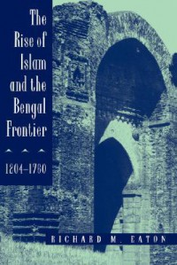 The Rise of Islam and the Bengal Frontier, 1204-1760 - Richard M. Eaton, Eaton,  Richard M. Eaton,  Richard M.