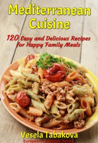 Mediterranean Cuisine: 120 Easy and Delicious Recipes for Happy Family Meals (European Cookbook Series) - Vesela Tabakova