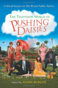 The Television World of Pushing Daisies: Critical Essays on the Bryan Fuller Series - Alissa Burger