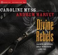 Divine Rebels: Saints, Mystics, Holy Change Agents-and You - Caroline Myss, Andrew Harvey