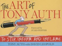 The Art of Tony Auth: To Stir, Inform and Inflame - Tony Auth, David Leopold, Jules Feiffer