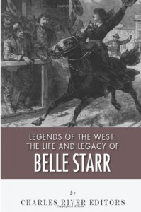 Legends of the West: The Life and Legacy of Belle Starr - Charles River Editors