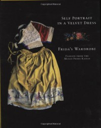 Self Portrait in a Velvet Dress: The Fashion of Frida Kahlo - Carlos Phillips Olmedo, Denise Rosenzweig, Teresa Del Conde, Marta Turok, Magdalena Rosenzweig, Denise Rosensweig, Graciela Iturbide, Pablo Aguinaco