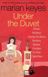 Under the Duvet : Shoes, Reviews, Having the Blues, Builders, Babies, Families and Other Calamities - Marian Keyes