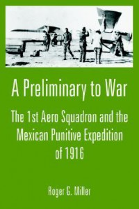 A Preliminary to War: The 1st Aero Squadron and the Mexican Punitive Expedition of 1916 - Roger Miller