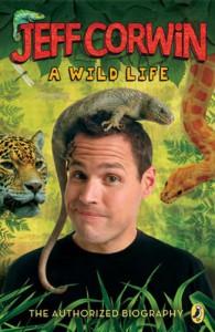 Jeff Corwin: A Wild Life: The Authorized Biography - Jeff Corwin