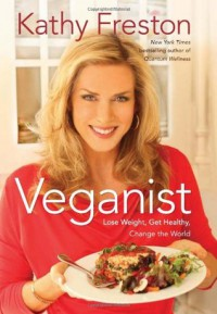 Veganist: Lose Weight, Get Healthy, Change the World - Kathy Freston