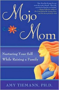 Mojo Mom: Nurturing Your Self While Raising a Family - Amy Tiemann