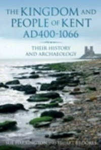 The Kingdom and People of Kent: Ad 400-1066: Their History and Archaeology - Stuart Brookes