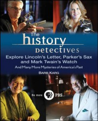 The History Detectives Explore Lincoln's Letter, Parker's Sax, and Mark Twain's Watch: And Many More Mysteries of America's Past - Barbara Karg