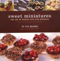 Sweet Miniatures: The Art of Making Bite-Size Desserts - Flo Braker, Michael Lamotte