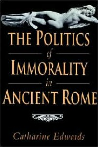 The Politics of Immorality in Ancient Rome - Catharine Edwards