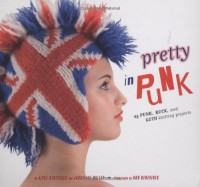 Pretty in Punk: 25 Punk, Rock, and Goth Knitting Projects - Alyce Benevides, Jaqueline Milles, Rob Benevides