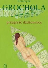 Przegryźć dżdżownicę - Katarzyna Grochola