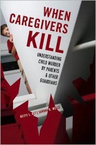 When Caregivers Kill: Understanding Child Murder by Parents and Other Guardians - Betty L. Alt, Sandra Wells