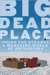 Big Dead Place: Inside the Strange and Menacing World of Antarctica - Nicholas Johnson