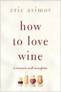 How to Love Wine: A Memoir and Manifesto - Eric Asimov