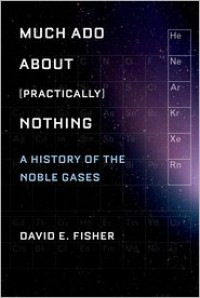 Much ADO about (Practically) Nothing: A History of the Noble Gases - David E. Fisher