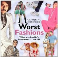 Worst Fashions: What We Shouldn't Have Worn... But Did - Catherine Horwood