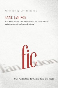 Fic: Why Fanfiction Is Taking Over the World - Anne Jamison, Lev Grossman