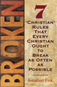 "Broken: 7 ""Christian"" Rules That Every Christian Ought to Break as Often as Possible - Jonathan Fisk"