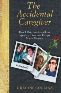 The Accidental Caregiver: How I Met, Loved, and Lost Legendary Holocaust Refugee Maria Altmann - Gregor Collins