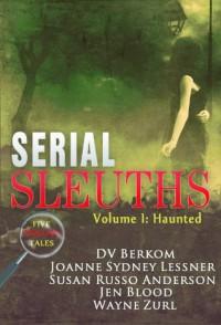 Serial Sleuths, Volume I: Haunted - Jen Blood, Joanne Sydney Lessner, Susan Russo Anderson, DV Berkom, Wayne Zurl