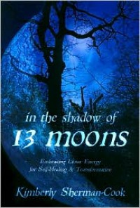 In the Shadow of 13 Moons: Embracing Lunar Energy for Self-Healing and Transformation - Kimberly Sherman-Cook