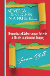 Adverbs & Clichés in a Nutshell: Demonstrated Subversions of Adverbs & Clichés into Gourmet Imagery (Writing in a Nutshell Series) (Volume 2) - Jessica Bell