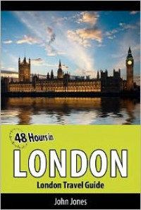 48 Hours in London: London Travel Guide - John Jones