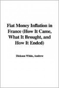 Fiat Money Inflation in France (How It Came, What It Brought, and How It Ended) - Andrew Dickson White