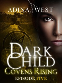 Dark Child (Covens Rising): Episode 5 - Adina West