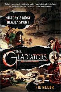 The Gladiators: History's Most Deadly Sport - Fik Meijer, Liz  Waters
