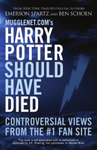 Mugglenet.com's Harry Potter Should Have Died: Controversial Views from the #1 Fan Site - Emerson Spartz, Ben Schoen