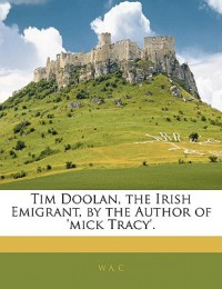 Tim Doolan, the Irish Emigrant, by the Author of 'Mick Tracy'. - W.A.C.