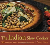 The Indian Slow Cooker: 50 Healthy, Easy, Authentic Recipes - Anupy Singla