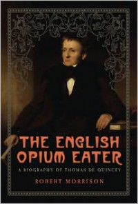 The English Opium Eater: A Biography of Thomas De Quincey - Robert Morrison