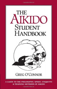 The Aikido Student Handbook: A Guide to the Philosophy, Spirit, Etiquette and Training Methods of Aikido - Greg O'Connor