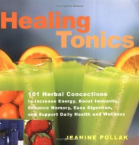 Healing Tonics: 101 Concoctions to Increase Energy, Boost Immunity, Enhance Memory, Ease Digestion, and Support Daily Health and Wellness - Jeanine Pollak