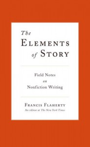 The Elements of Story: Field Notes on Nonfiction Writing - Francis Flaherty