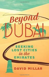 Beyond Dubai: Seeking Lost Cities in the Emirates - David Millar