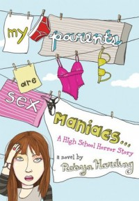 My Parents are Sex Maniacs: A High School Horror Story - Robyn Harding