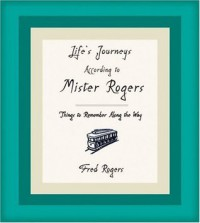 Life's Journeys According to Mister Rogers: Things to Remember Along the Way - Joanne Rogers, Fred Rogers
