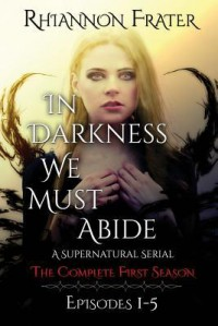 In Darkness We Must Abide: The Complete First Season: Episodes 1-5 - Rhiannon Frater