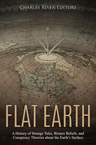 Flat Earth: A History of Strange Tales, Bizarre Beliefs, and Conspiracy Theories about the Earth's Surface - Charles River Editors