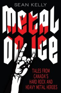 Metal on Ice: Tales from Canada's Hard Rock and Heavy Metal Heroes - Sean Kelly