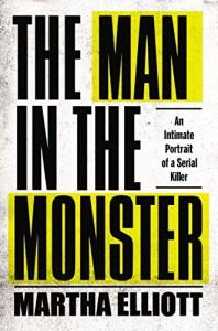 The Man in the Monster: An Intimate Portrait of a Serial Killer - Martha Elliott