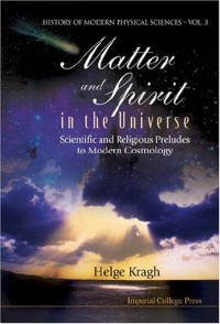 Matter and Spirit in the Universe: Scientific And Religious Preludes To Modern Cosmology (History of Modern Physical Sciences) - Kelge Kragh