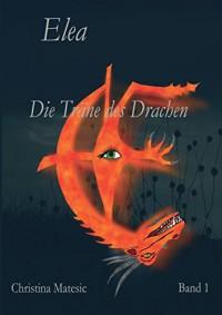 Elea: Die Träne des Drachen  Band 1 - Christina Matesic