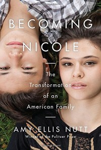 Becoming Nicole: The Transformation of an American Family - Amy Ellis Nutt